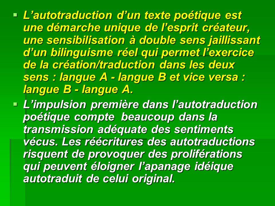 Lautotraduction dun texte poétique est une démarche unique de lesprit créateur, une sensibilisation à double sens jaillissant dun bilinguisme réel qui permet lexercice de la création/traduction dans les deux sens : langue A - langue B et vice versa : langue B - langue A.