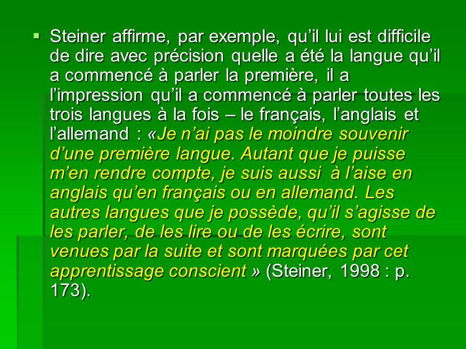 Steiner affirme, par exemple, quil lui est difficile de dire avec précision quelle a été la langue quil a commencé à parler la première, il a limpression quil a commencé à parler toutes les trois langues à la fois – le français, langlais et lallemand : «Je nai pas le moindre souvenir dune première langue.