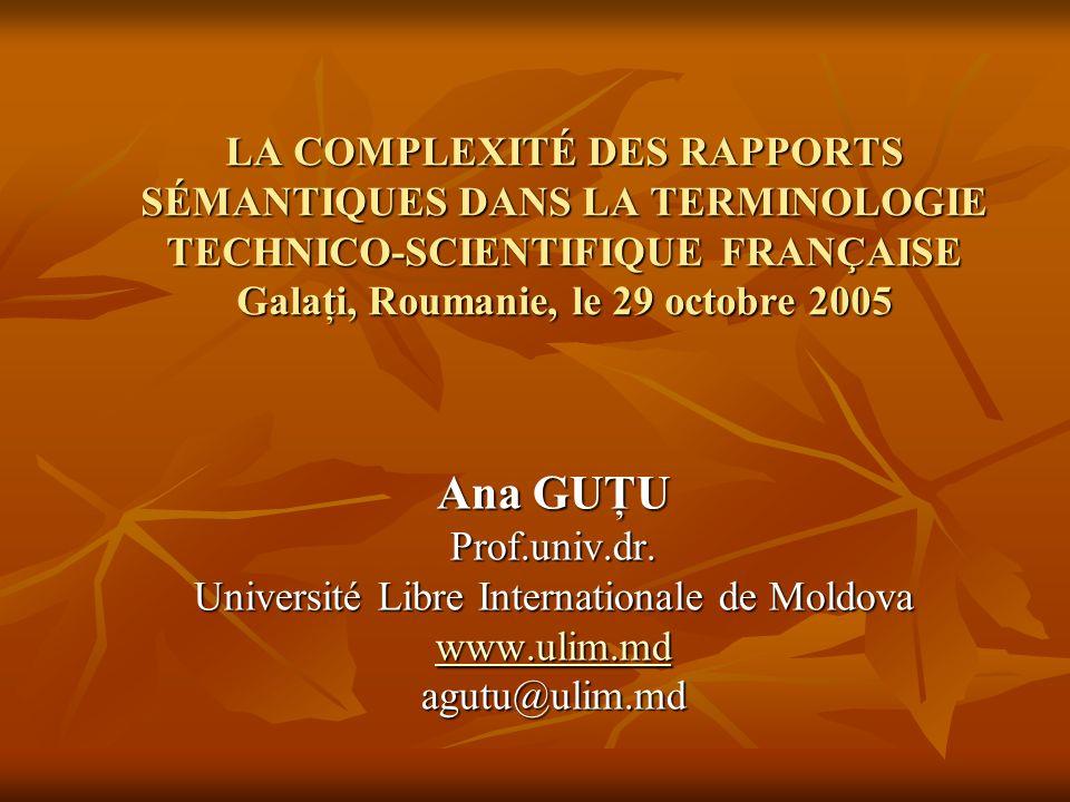 LA COMPLEXITÉ DES RAPPORTS SÉMANTIQUES DANS LA TERMINOLOGIE TECHNICO-SCIENTIFIQUE FRANÇAISE Galaţi, Roumanie, le 29 octobre 2005 Ana GUŢU Prof.univ.dr.