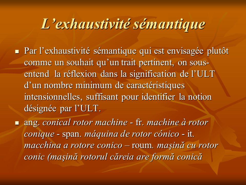 Lexhaustivité sémantique Par lexhaustivité sémantique qui est envisagée plutôt comme un souhait quun trait pertinent, on sous- entend la réflexion dans la signification de lULT dun nombre minimum de caractéristiques intensionnelles, suffisant pour identifier la notion désignée par lULT.