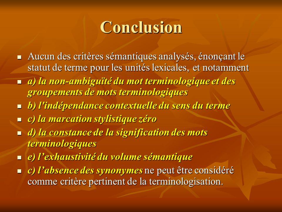 Conclusion Aucun des critères sémantiques analysés, énonçant le statut de terme pour les unités lexicales, et notamment Aucun des critères sémantiques analysés, énonçant le statut de terme pour les unités lexicales, et notamment a) la non-ambiguïté du mot terminologique et des groupements de mots terminologiques a) la non-ambiguïté du mot terminologique et des groupements de mots terminologiques b) l indépendance contextuelle du sens du terme b) l indépendance contextuelle du sens du terme c) la marcation stylistique zéro c) la marcation stylistique zéro d) la constance de la signification des mots terminologiques d) la constance de la signification des mots terminologiques e) lexhaustivité du volume sémantique e) lexhaustivité du volume sémantique c) labsence des synonymes ne peut être considéré comme critère pertinent de la terminologisation.