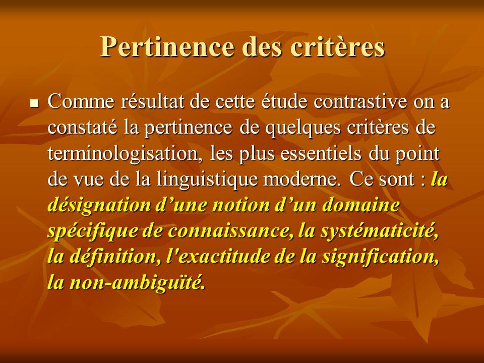 Critères et rapports sémantiques Nous examinerons plus en détail dans notre article les critères qui visent les rapports sémantiques dans les terminologies scientifiques françaises, ce sont : a) la non-ambiguïté du mot terminologique et des groupements de mots terminologiques, b) l indépendance contextuelle du sens du terme, c) la marcation stylistique zéro (l absence dexpressivité et d émotivité), d) la constance de la signification des mots terminologiques et des groupements de mots terminologiques, e) lexhaustivité du volume sémantique, c) labsence des synonymes.