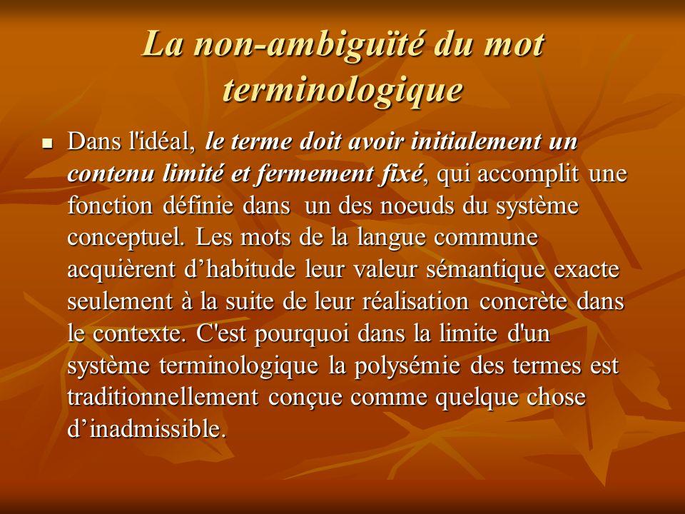 La non-ambiguïté du mot terminologique Dans l idéal, le terme doit avoir initialement un contenu limité et fermement fixé, qui accomplit une fonction définie dans un des noeuds du système conceptuel.
