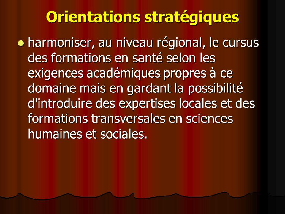 Orientations stratégiques harmoniser, au niveau régional, le cursus des formations en santé selon les exigences académiques propres à ce domaine mais en gardant la possibilité d introduire des expertises locales et des formations transversales en sciences humaines et sociales.