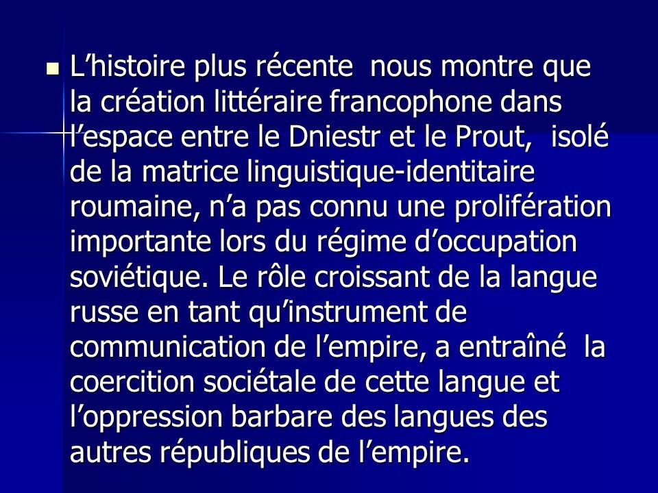 Lhistoire plus récente nous montre que la création littéraire francophone dans lespace entre le Dniestr et le Prout, isolé de la matrice linguistique-