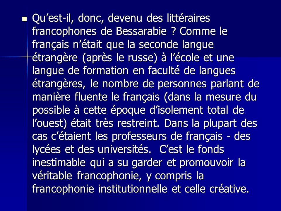Quest-il, donc, devenu des littéraires francophones de Bessarabie ? Comme le français nétait que la seconde langue étrangère (après le russe) à lécole