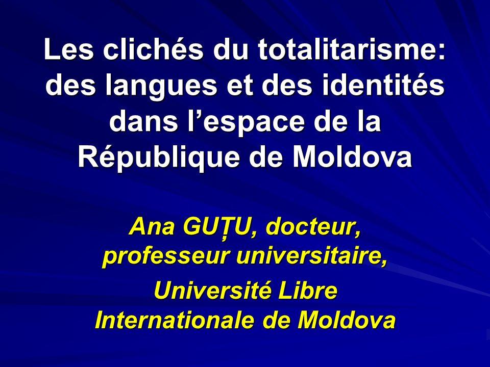 Les clichés du totalitarisme: des langues et des identités dans lespace de la République de Moldova Ana GUŢU, docteur, professeur universitaire, Unive