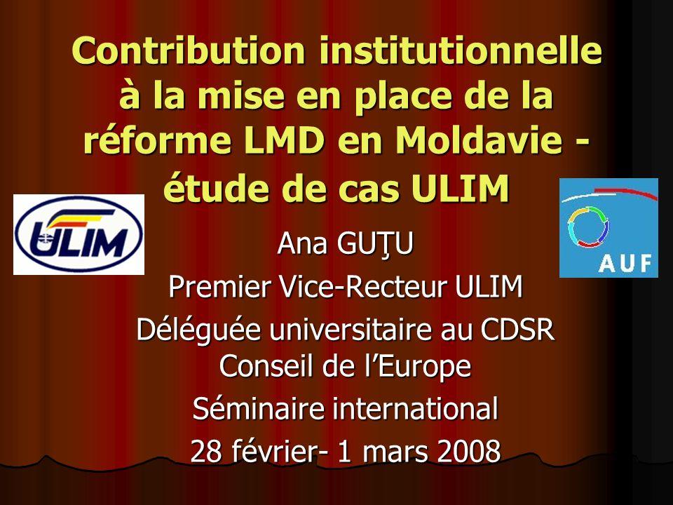 Contribution institutionnelle à la mise en place de la réforme LMD en Moldavie - étude de cas ULIM Ana GUŢU Premier Vice-Recteur ULIM Déléguée universitaire au CDSR Conseil de lEurope Séminaire international 28 février- 1 mars 2008