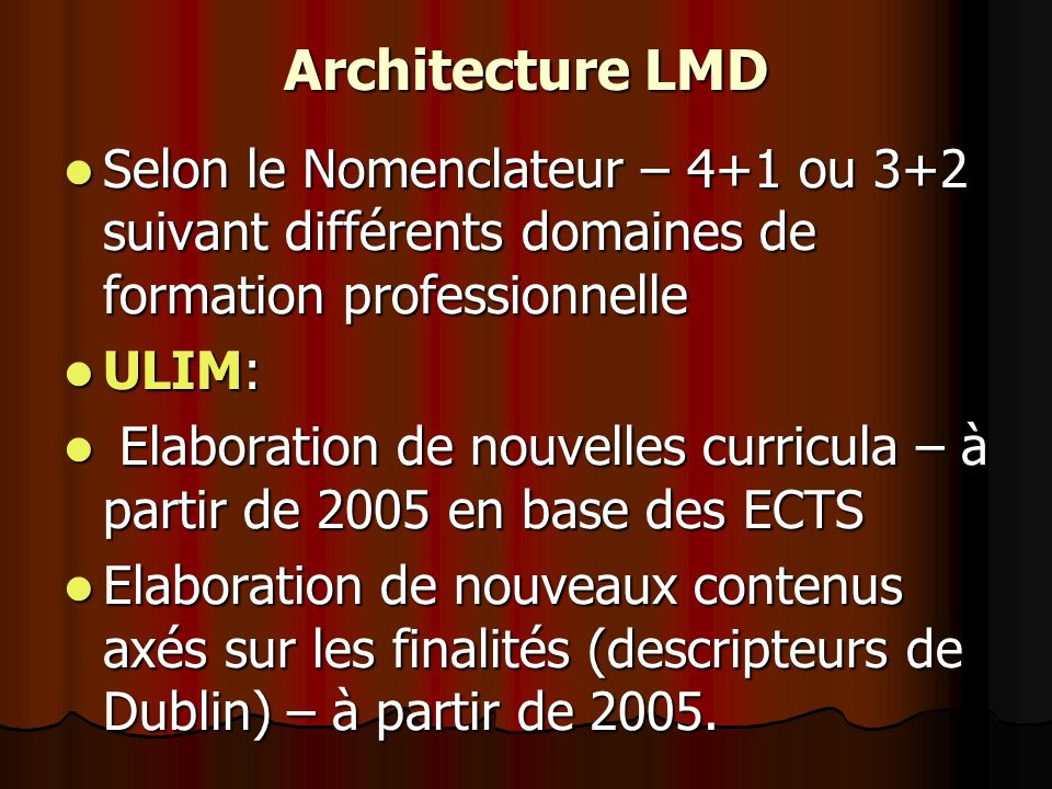 Architecture LMD Selon le Nomenclateur – 4+1 ou 3+2 suivant différents domaines de formation professionnelle Selon le Nomenclateur – 4+1 ou 3+2 suivant différents domaines de formation professionnelle ULIM: ULIM: Elaboration de nouvelles curricula – à partir de 2005 en base des ECTS Elaboration de nouvelles curricula – à partir de 2005 en base des ECTS Elaboration de nouveaux contenus axés sur les finalités (descripteurs de Dublin) – à partir de 2005.