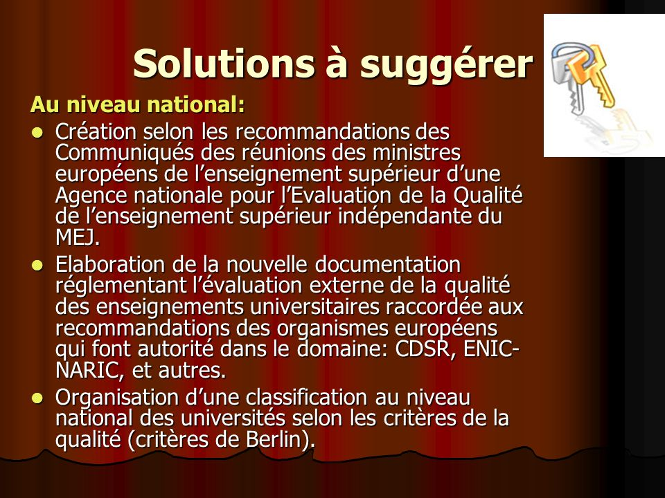 Solutions à suggérer Au niveau national: Création selon les recommandations des Communiqués des réunions des ministres européens de lenseignement supérieur dune Agence nationale pour lEvaluation de la Qualité de lenseignement supérieur indépendante du MEJ.