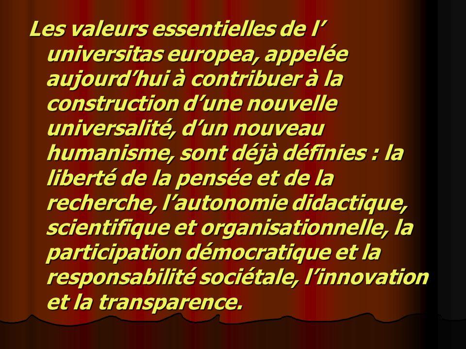 Les valeurs essentielles de l universitas europea, appelée aujourdhui à contribuer à la construction dune nouvelle universalité, dun nouveau humanisme, sont déjà définies : la liberté de la pensée et de la recherche, lautonomie didactique, scientifique et organisationnelle, la participation démocratique et la responsabilité sociétale, linnovation et la transparence.