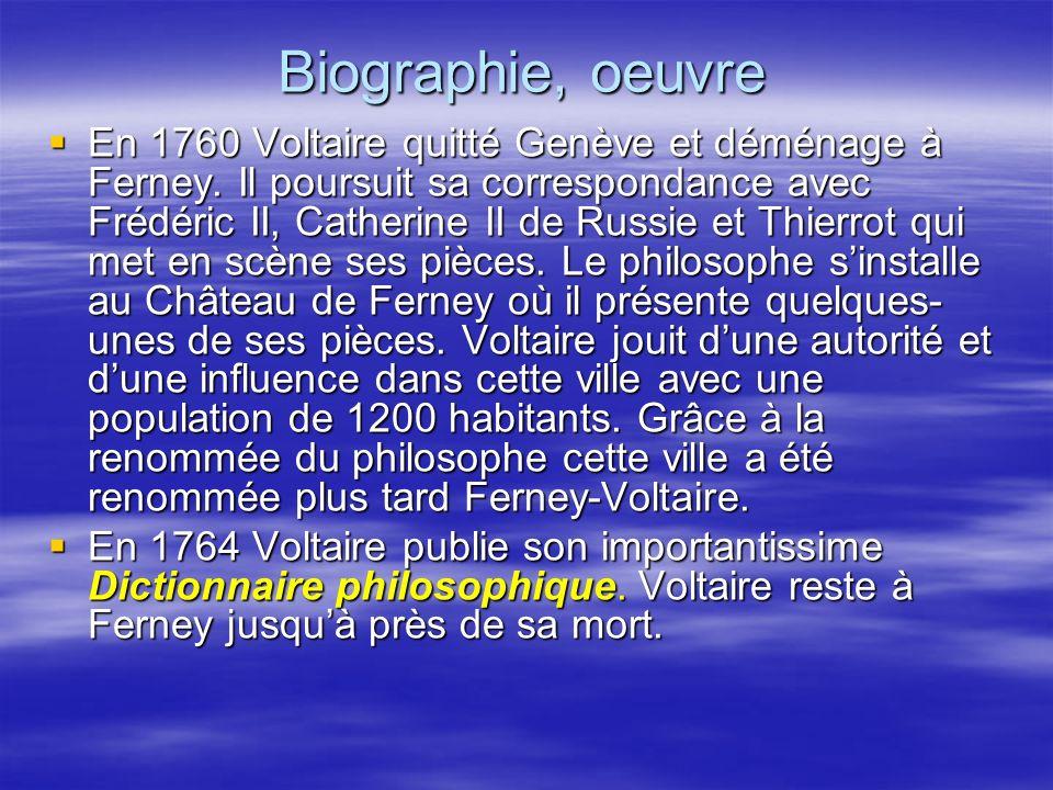 Biographie, oeuvre En 1760 Voltaire quitté Genève et déménage à Ferney. Il poursuit sa correspondance avec Frédéric II, Catherine II de Russie et Thie