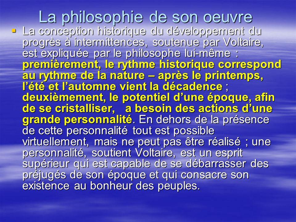 La philosophie de son oeuvre La conception historique du développement du progrès à intermittences, soutenue par Voltaire, est expliquée par le philos
