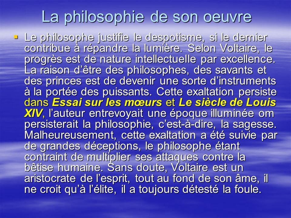 La philosophie de son oeuvre Le philosophe justifie le despotisme, si le dernier contribue à répandre la lumière. Selon Voltaire, le progrès est de na