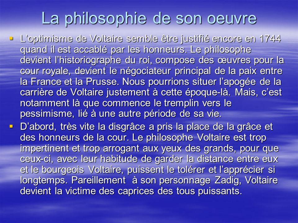 La philosophie de son oeuvre Loptimisme de Voltaire semble être justifié encore en 1744 quand il est accablé par les honneurs. Le philosophe devient l