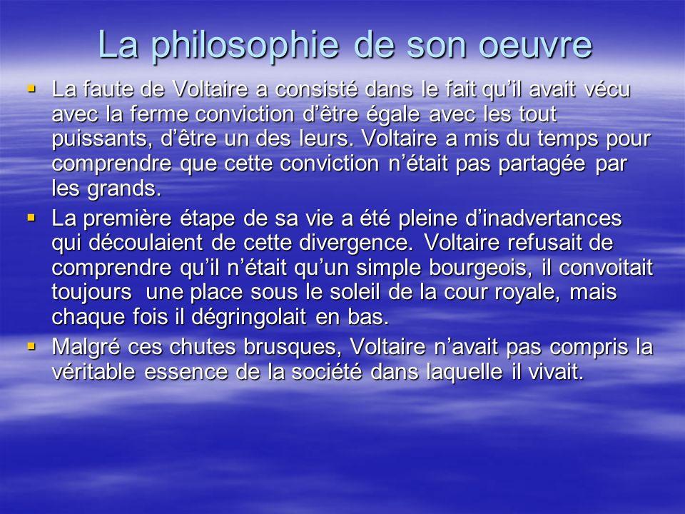 La philosophie de son oeuvre La faute de Voltaire a consisté dans le fait quil avait vécu avec la ferme conviction dêtre égale avec les tout puissants