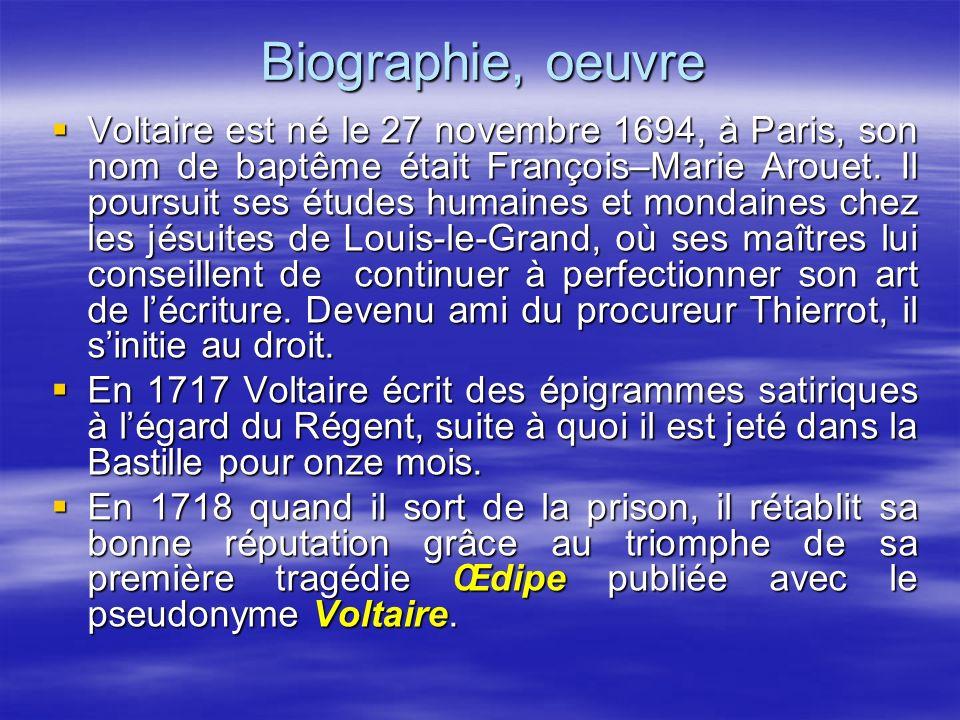 Biographie, oeuvre Voltaire est né le 27 novembre 1694, à Paris, son nom de baptême était François–Marie Arouet. Il poursuit ses études humaines et mo