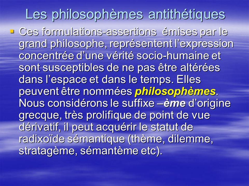 Les philosophèmes antithétiques Ces formulations-assertions émises par le grand philosophe, représentent lexpression concentrée dune vérité socio-huma