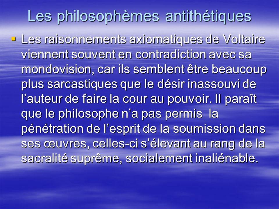 Les philosophèmes antithétiques Les raisonnements axiomatiques de Voltaire viennent souvent en contradiction avec sa mondovision, car ils semblent êtr