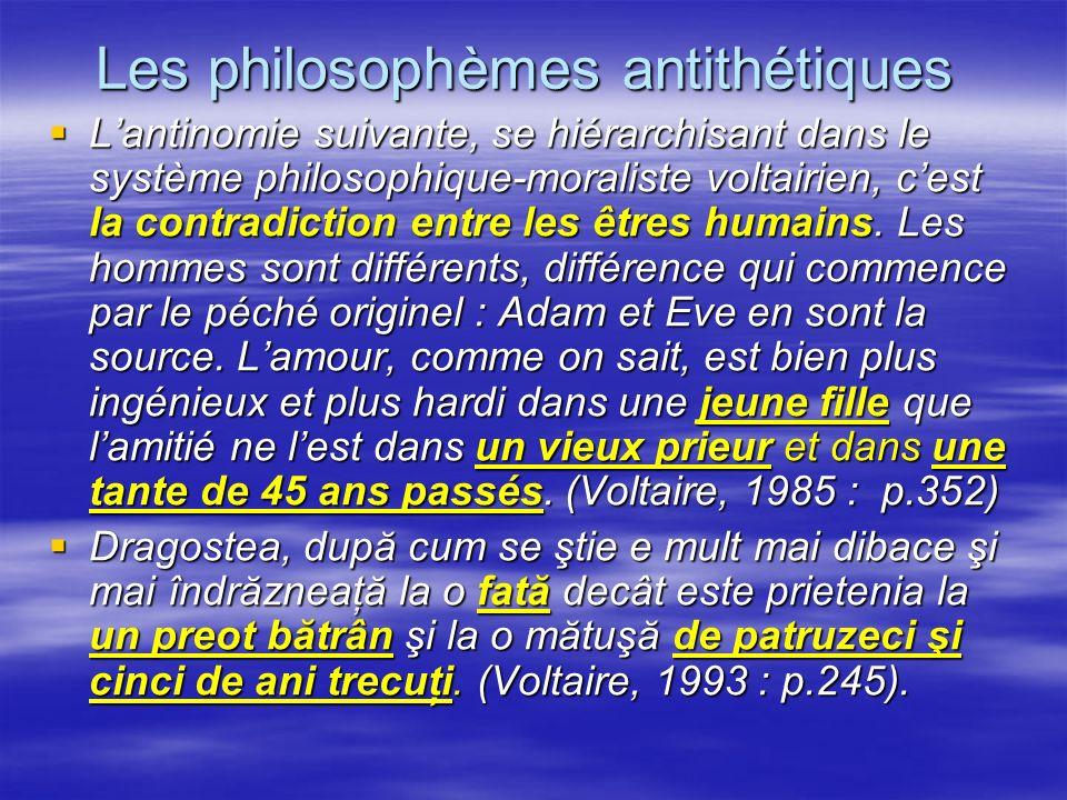Les philosophèmes antithétiques Lantinomie suivante, se hiérarchisant dans le système philosophique-moraliste voltairien, cest la contradiction entre