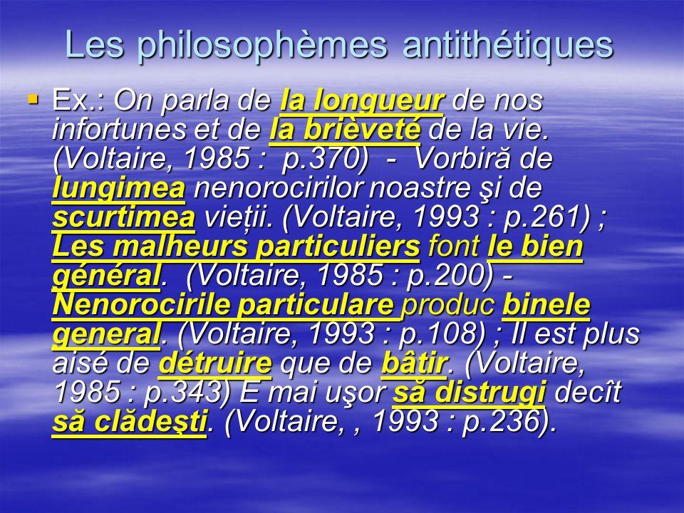 Les philosophèmes antithétiques Ex.: On parla de la longueur de nos infortunes et de la brièveté de la vie. (Voltaire, 1985 : p.370) - Vorbiră de lung