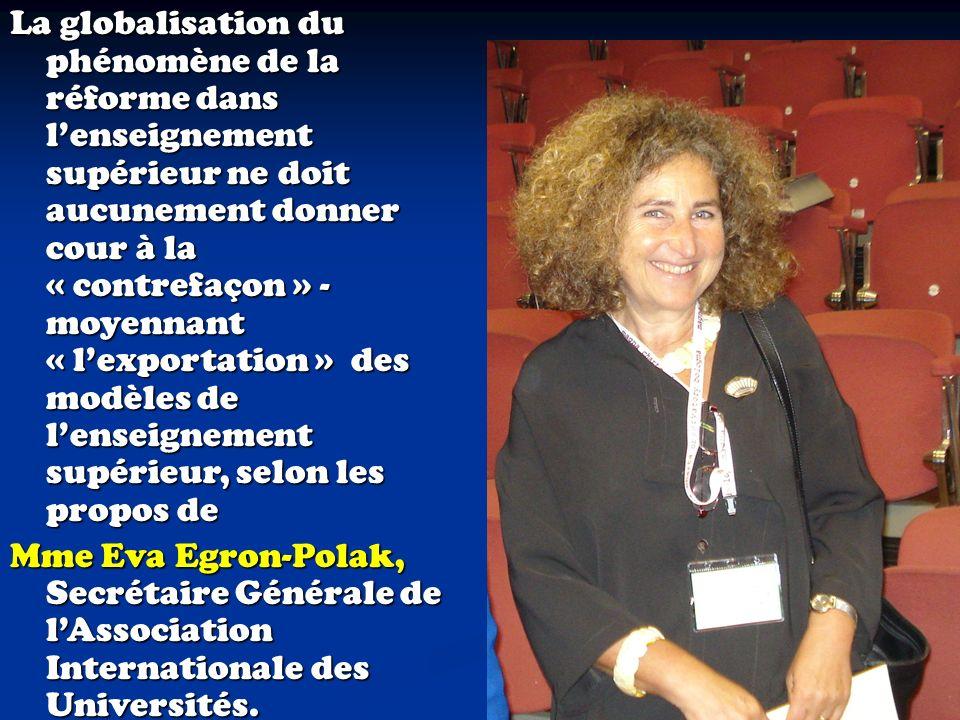 La globalisation du phénomène de la réforme dans lenseignement supérieur ne doit aucunement donner cour à la « contrefaçon » - moyennant « lexportation » des modèles de lenseignement supérieur, selon les propos de Mme Eva Egron-Polak, Secrétaire Générale de lAssociation Internationale des Universités.