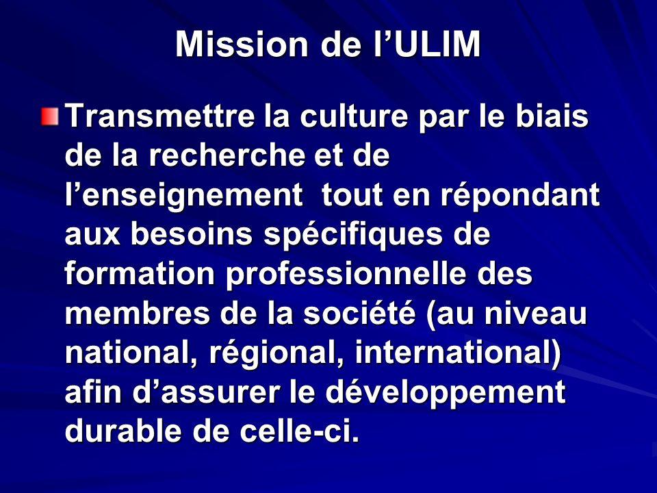 Mission de lULIM Transmettre la culture par le biais de la recherche et de lenseignement tout en répondant aux besoins spécifiques de formation professionnelle des membres de la société (au niveau national, régional, international) afin dassurer le développement durable de celle-ci.