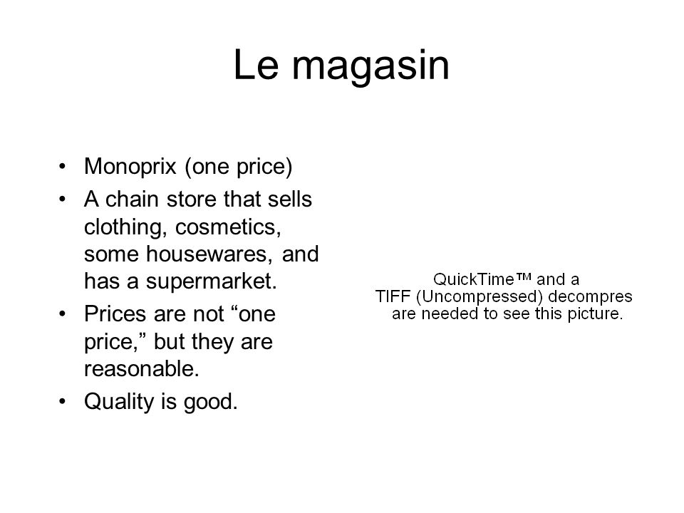 Le magasin Monoprix (one price) A chain store that sells clothing, cosmetics, some housewares, and has a supermarket.
