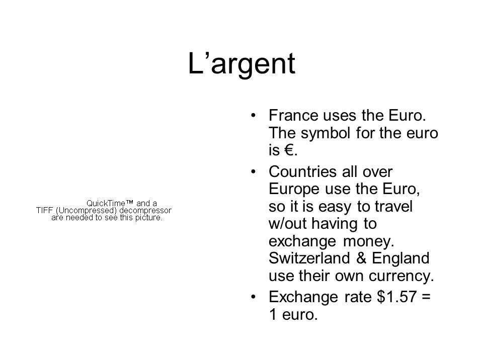 Largent France uses the Euro. The symbol for the euro is. Countries all over Europe use the Euro, so it is easy to travel w/out having to exchange mon