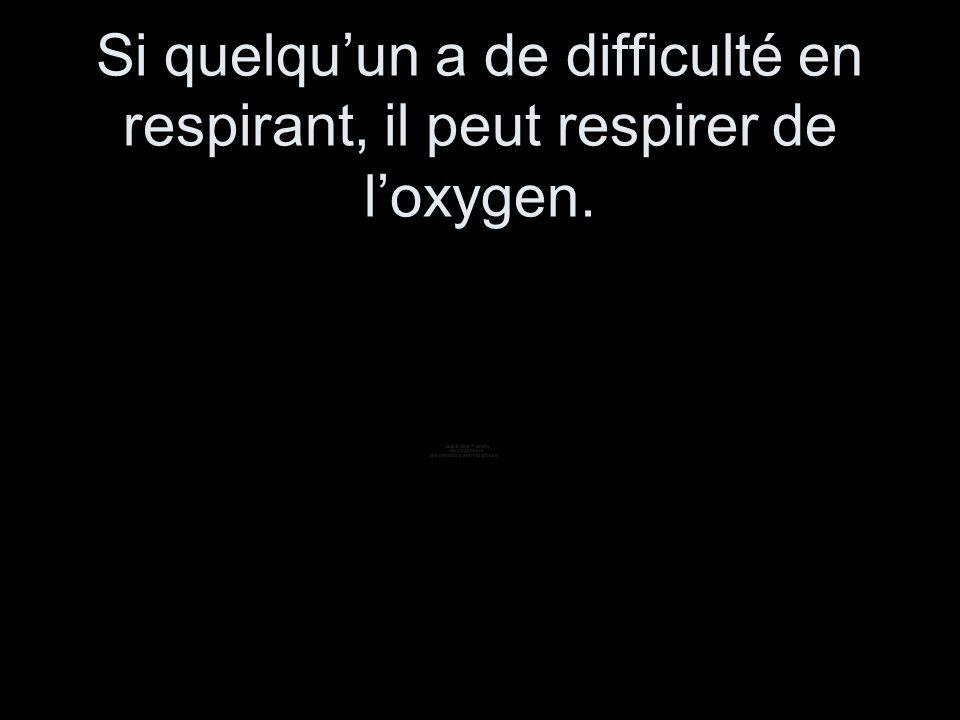 Si quelquun a de difficulté en respirant, il peut respirer de loxygen.