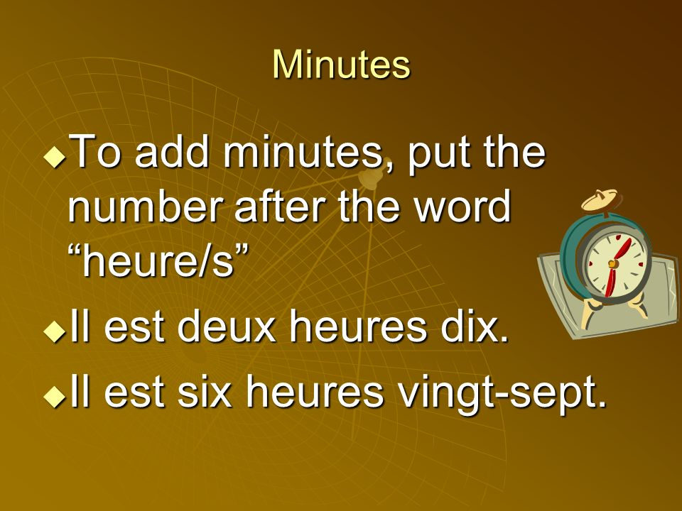 Minutes To add minutes, put the number after the word heure/s To add minutes, put the number after the word heure/s Il est deux heures dix.