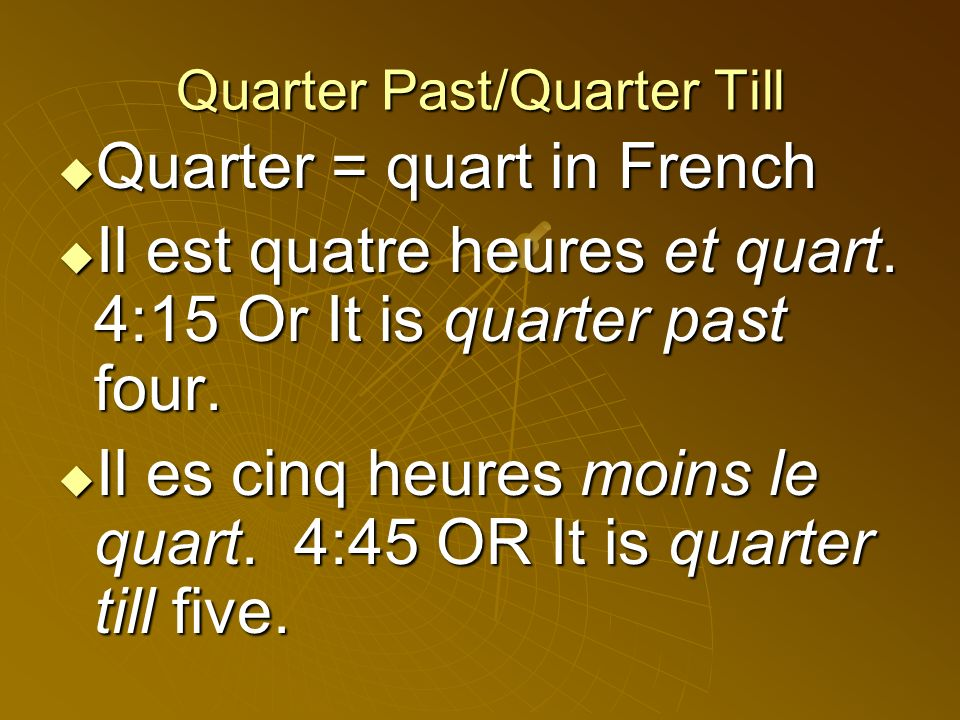 Quarter Past/Quarter Till Quarter = quart in French Quarter = quart in French Il est quatre heures et quart.
