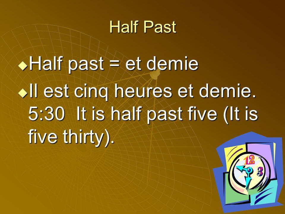 Half Past Half past = et demie Half past = et demie Il est cinq heures et demie.