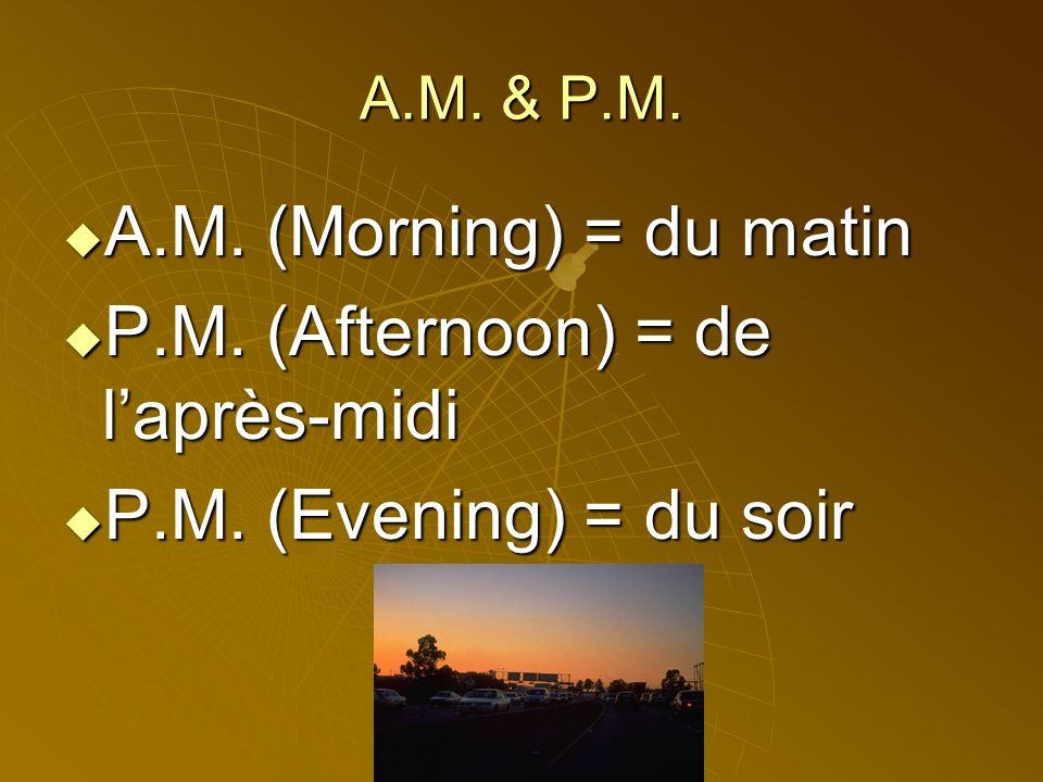 A.M.& P.M. A.M. (Morning) = du matin A.M. (Morning) = du matin P.M.