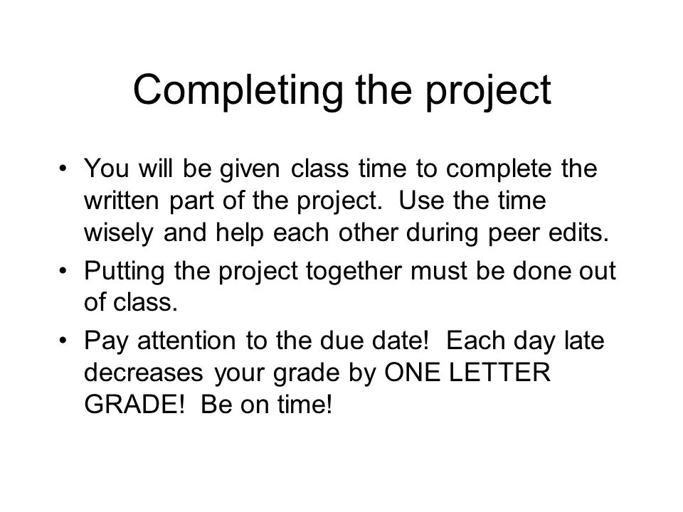 Completing the project You will be given class time to complete the written part of the project. Use the time wisely and help each other during peer e