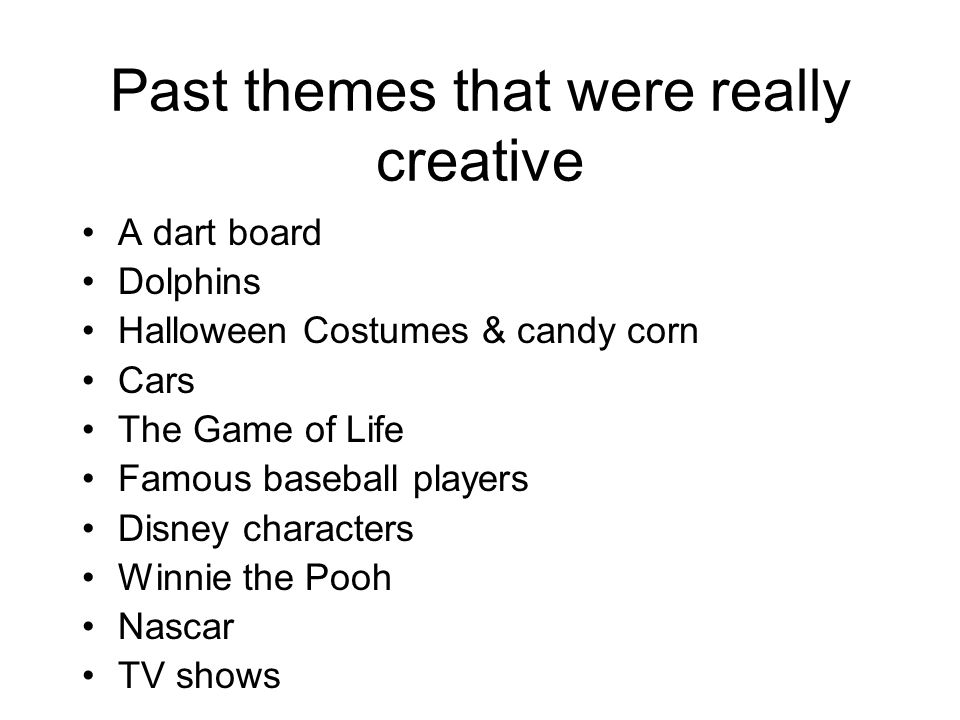 Past themes that were really creative A dart board Dolphins Halloween Costumes & candy corn Cars The Game of Life Famous baseball players Disney chara