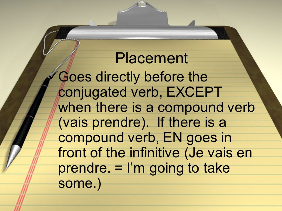 Placement Goes directly before the conjugated verb, EXCEPT when there is a compound verb (vais prendre).