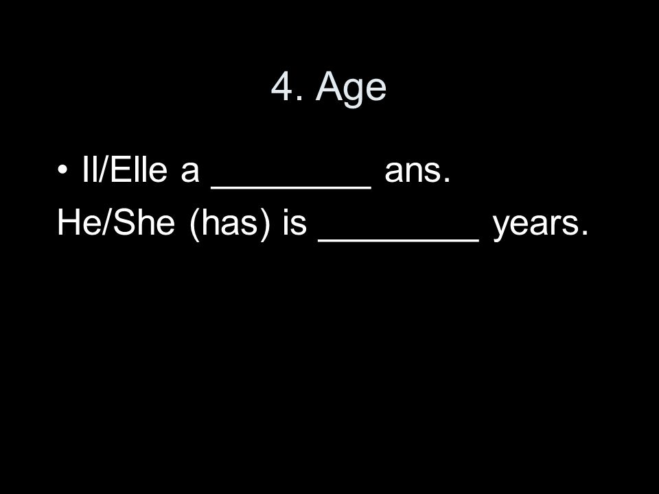4. Age Il/Elle a ________ ans. He/She (has) is ________ years.