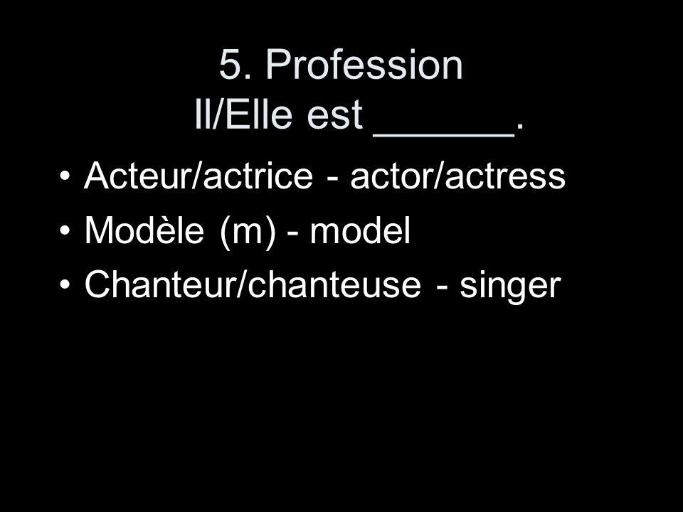 5. Profession Il/Elle est ______. Acteur/actrice - actor/actress Modèle (m) - model Chanteur/chanteuse - singer