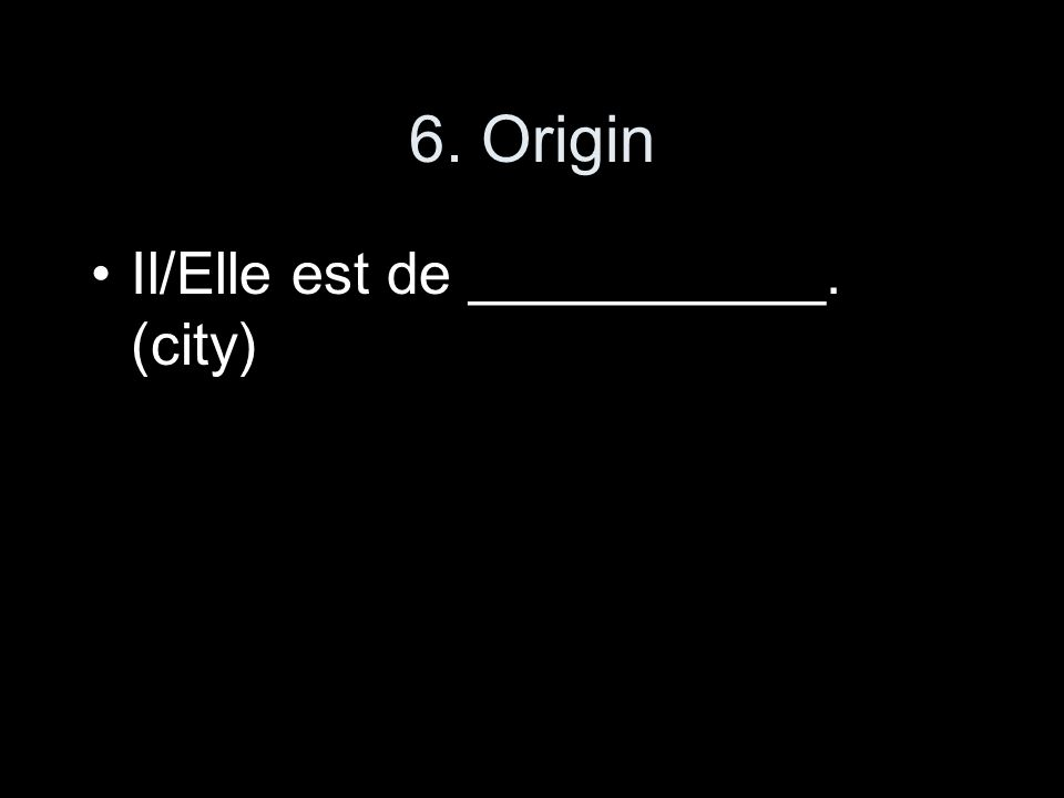 6. Origin Il/Elle est de ___________. (city)