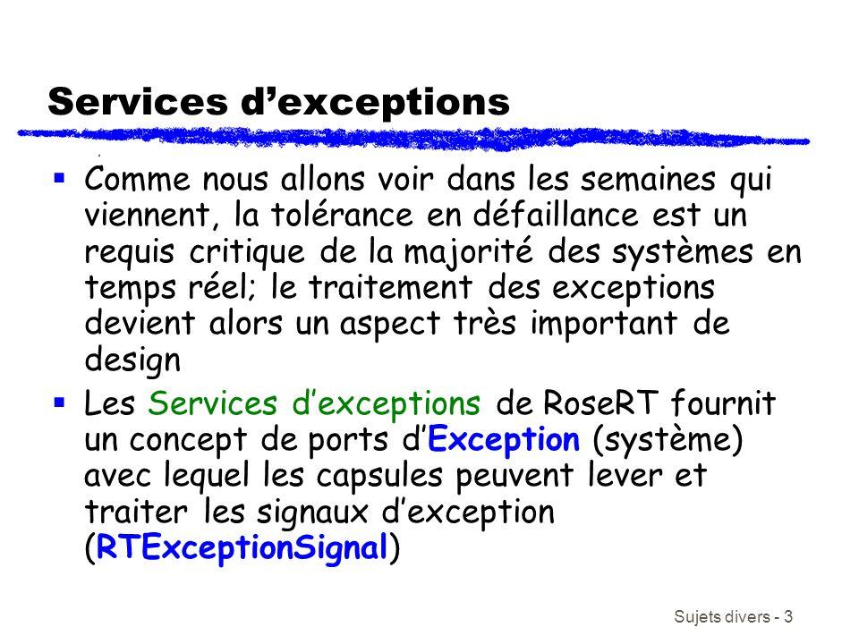 Sujets divers - 3 Services dexceptions Comme nous allons voir dans les semaines qui viennent, la tolérance en défaillance est un requis critique de la majorité des systèmes en temps réel; le traitement des exceptions devient alors un aspect très important de design Les Services dexceptions de RoseRT fournit un concept de ports dException (système) avec lequel les capsules peuvent lever et traiter les signaux dexception (RTExceptionSignal)