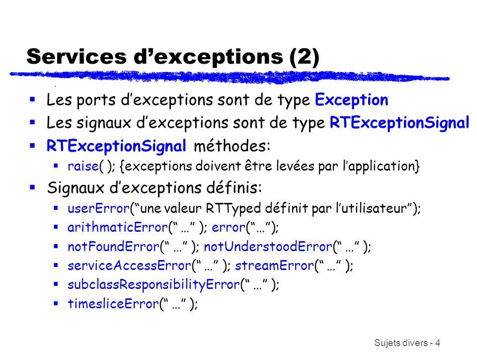 Sujets divers - 4 Services dexceptions (2) Les ports dexceptions sont de type Exception Les signaux dexceptions sont de type RTExceptionSignal RTExceptionSignal méthodes: raise( ); {exceptions doivent être levées par lapplication} Signaux dexceptions définis: userError(une valeur RTTyped définit par lutilisateur); arithmaticError( … ); error(…); notFoundError( … ); notUnderstoodError( … ); serviceAccessError( … ); streamError( … ); subclassResponsibilityError( … ); timesliceError( … );
