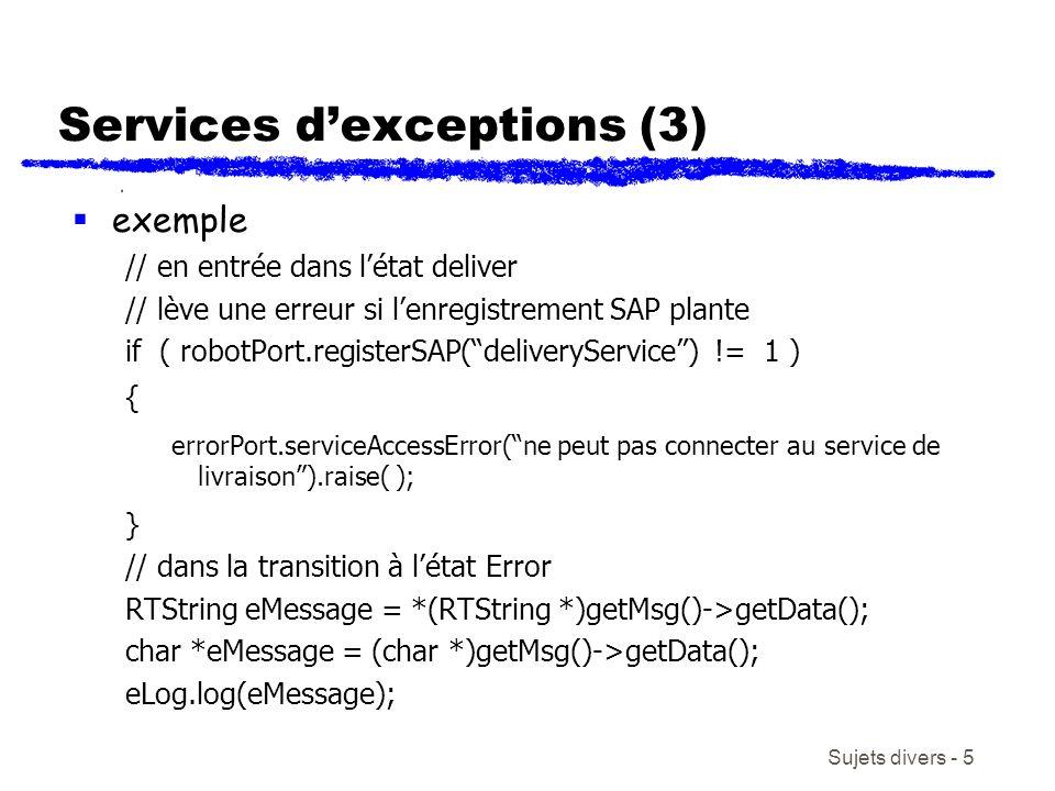 Sujets divers - 5 Services dexceptions (3) exemple // en entrée dans létat deliver // lève une erreur si lenregistrement SAP plante if ( robotPort.registerSAP(deliveryService) != 1 ) { errorPort.serviceAccessError(ne peut pas connecter au service de livraison).raise( ); } // dans la transition à létat Error RTString eMessage = *(RTString *)getMsg()->getData(); char *eMessage = (char *)getMsg()->getData(); eLog.log(eMessage);