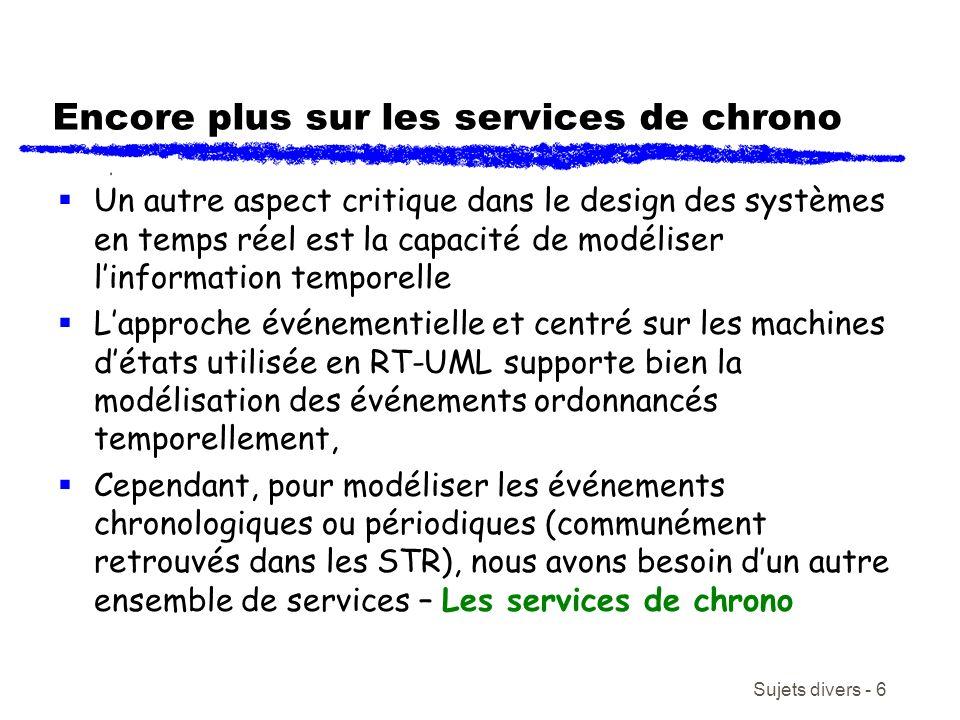 Sujets divers - 6 Encore plus sur les services de chrono Un autre aspect critique dans le design des systèmes en temps réel est la capacité de modéliser linformation temporelle Lapproche événementielle et centré sur les machines détats utilisée en RT-UML supporte bien la modélisation des événements ordonnancés temporellement, Cependant, pour modéliser les événements chronologiques ou périodiques (communément retrouvés dans les STR), nous avons besoin dun autre ensemble de services – Les services de chrono