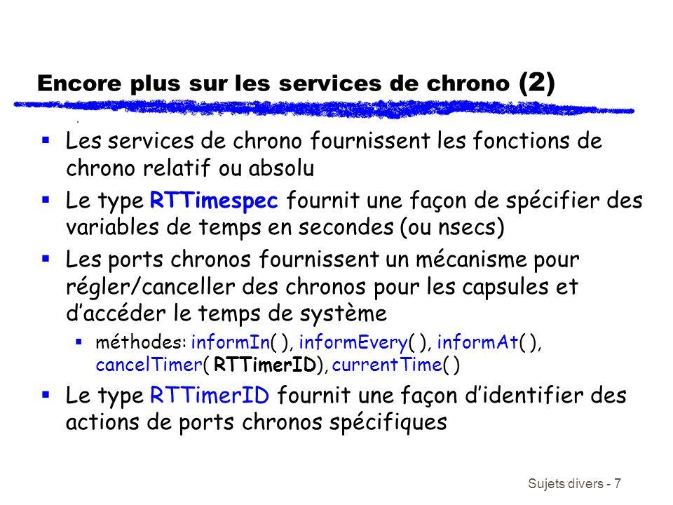 Sujets divers - 7 Encore plus sur les services de chrono (2) Les services de chrono fournissent les fonctions de chrono relatif ou absolu Le type RTTimespec fournit une façon de spécifier des variables de temps en secondes (ou nsecs) Les ports chronos fournissent un mécanisme pour régler/canceller des chronos pour les capsules et daccéder le temps de système méthodes: informIn( ), informEvery( ), informAt( ), cancelTimer( RTTimerID), currentTime( ) Le type RTTimerID fournit une façon didentifier des actions de ports chronos spécifiques