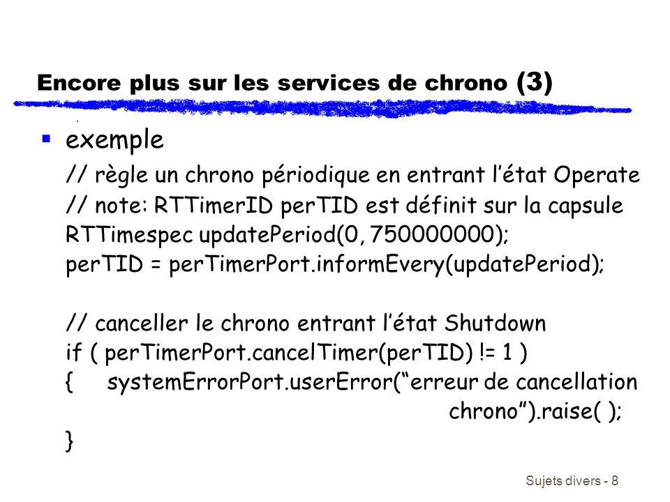 Sujets divers - 8 Encore plus sur les services de chrono (3) exemple // règle un chrono périodique en entrant létat Operate // note: RTTimerID perTID est définit sur la capsule RTTimespec updatePeriod(0, 750000000); perTID = perTimerPort.informEvery(updatePeriod); // canceller le chrono entrant létat Shutdown if ( perTimerPort.cancelTimer(perTID) != 1 ) {systemErrorPort.userError(erreur de cancellation chrono).raise( ); }