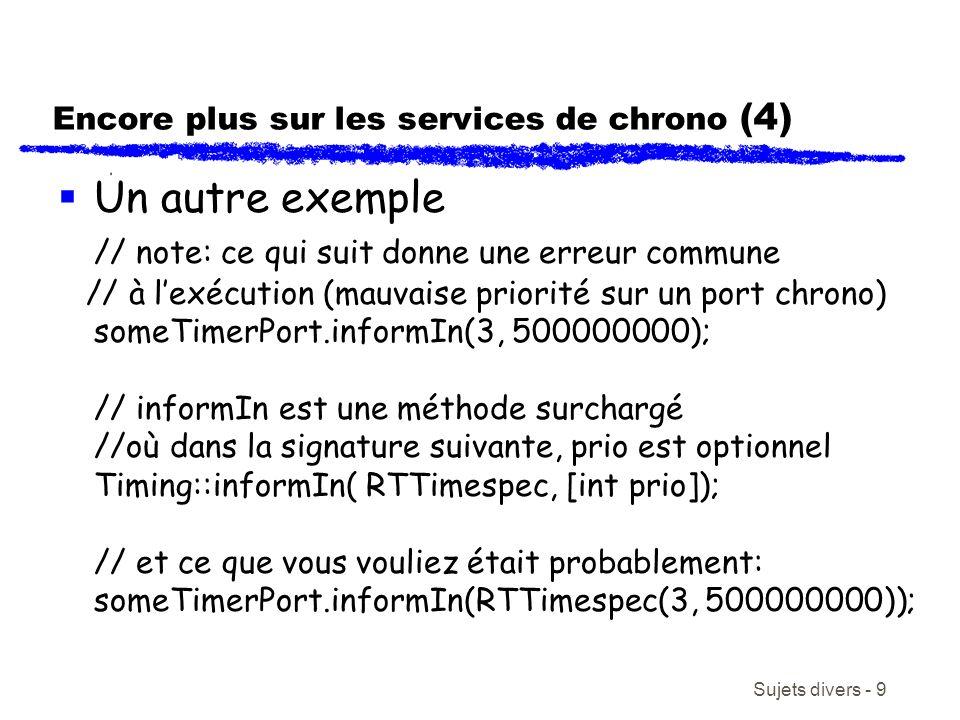 Sujets divers - 9 Encore plus sur les services de chrono (4) Un autre exemple // note: ce qui suit donne une erreur commune // à lexécution (mauvaise priorité sur un port chrono) someTimerPort.informIn(3, 500000000); // informIn est une méthode surchargé //où dans la signature suivante, prio est optionnel Timing::informIn( RTTimespec, [int prio]); // et ce que vous vouliez était probablement: someTimerPort.informIn(RTTimespec(3, 500000000));