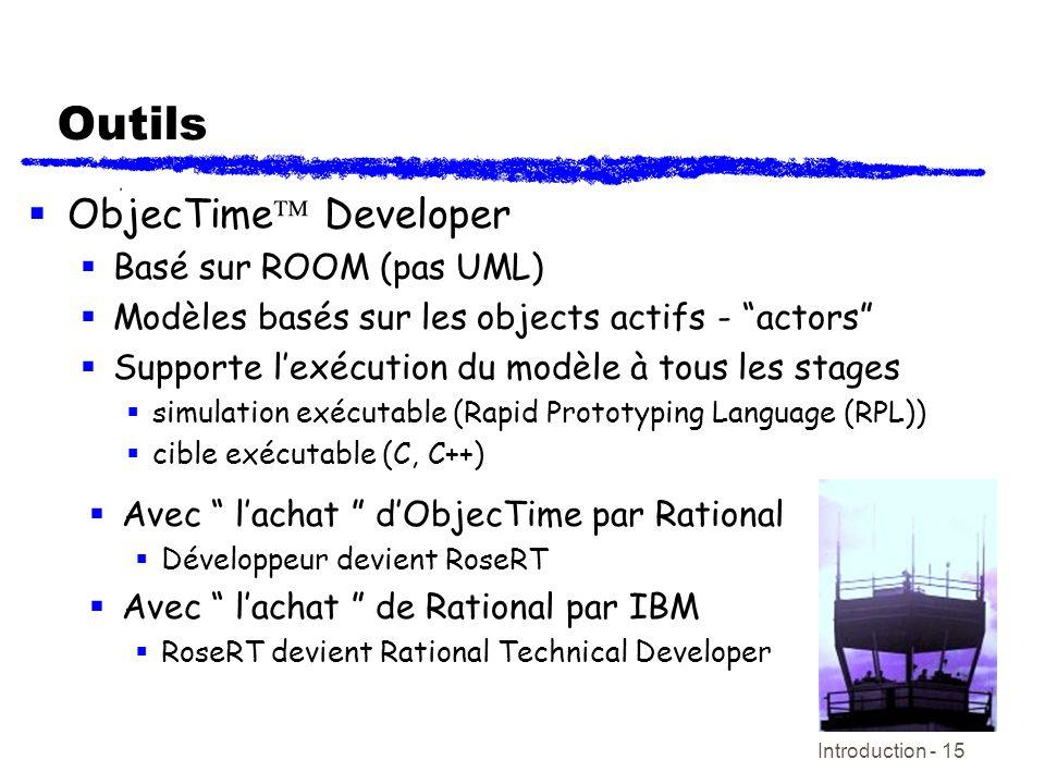 Introduction - 15 Outils ObjecTime Developer Basé sur ROOM (pas UML) Modèles basés sur les objects actifs - actors Supporte lexécution du modèle à tou