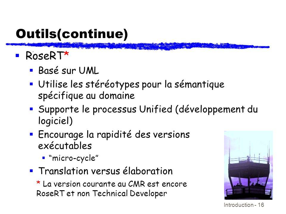 Introduction - 16 Outils(continue) RoseRT* Basé sur UML Utilise les stéréotypes pour la sémantique spécifique au domaine Supporte le processus Unified