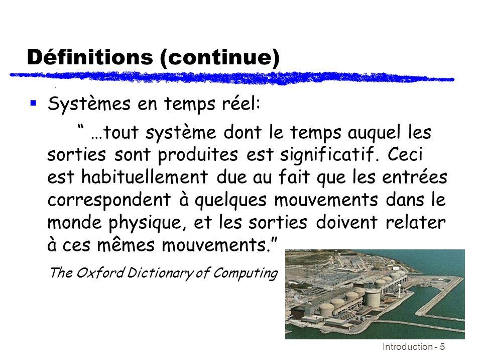 Introduction - 5 Définitions (continue) Systèmes en temps réel: …tout système dont le temps auquel les sorties sont produites est significatif. Ceci e